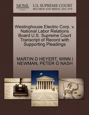Westinghouse Electric Corp. V. National Labor Relations Board U.S. Supreme Court Transcript of Record with Supporting Pleadings - Heyert, Martin D, and Newman, Winn I, and Nash, Peter G