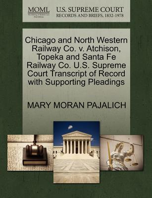 Chicago and North Western Railway Co. V. Atchison, Topeka and Santa Fe Railway Co. U.S. Supreme Court Transcript of Record with Supporting Pleadings - Pajalich, Mary Moran
