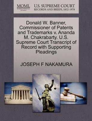 Donald W. Banner, Commissioner of Patents and Trademarks V. Ananda M. Chakrabarty. U.S. Supreme Court Transcript of Record with Supporting Pleadings - Nakamura, Joseph F