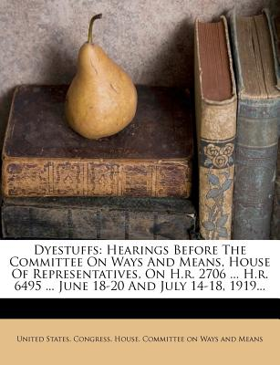 Dyestuffs: Hearings Before the Committee on Ways and Means, House of Representatives, on H.R. 2706 ... H.R. 6495 ... June 18-20 and July 14-18, 1919... - Primary Source Edition - United States Congress House Committe (Creator)