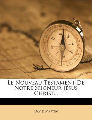 Le Nouveau Testament de Notre Seigneur J Sus Christ... - Martin, David