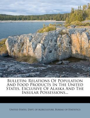 Bulletin: Relations of Population and Food Products in the United States, Exclusive of Alaska and the Insular Possessions... - United States Dept of Agriculture Bur (Creator)
