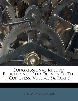 Congressional Record: Proceedings and Debates of the ... Congress, Volume 54, Part 5... - Congress, United States, Professor
