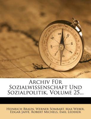 Archiv Fur Sozialwissenschaft Und Sozialpolitik, Volume 25... - Braun, Heinrich, and Sombart, Werner, and Weber, Max