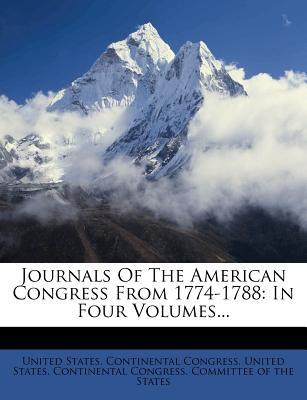Journals of the American Congress from 1774-1788: In Four Volumes - United States Continental Congress, States Continental Congress (Creator)