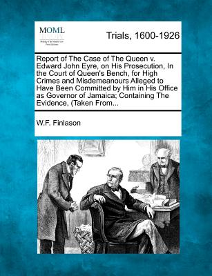 Report of the Case of the Queen V. Edward John Eyre, on His Prosecution, in the Court of Queen's Bench, for High Crimes and Misdemeanours Alleged to Have Been Committed by Him in His Office as Governor of Jamaica; Containing the Evidence, (Taken From... - Finlason, W F