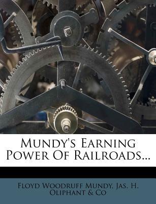 Mundy's Earning Power of Railroads... - Mundy, Floyd Woodruff, and Jas H Oliphant & Co (Creator)