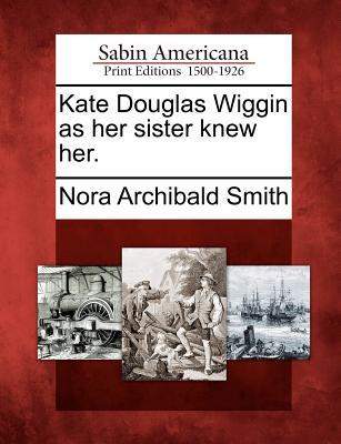 Kate Douglas Wiggin as Her Sister Knew Her. - Smith, Nora Archibald