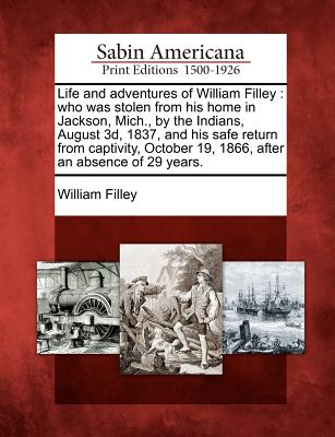Life and Adventures of William Filley: Who Was Stolen from His Home in Jackson, Mich., by the Indians, August 3D, 1837, and His Safe Return from Captivity, October 19, 1866, After an Absence of 29 Years. - Filley, William