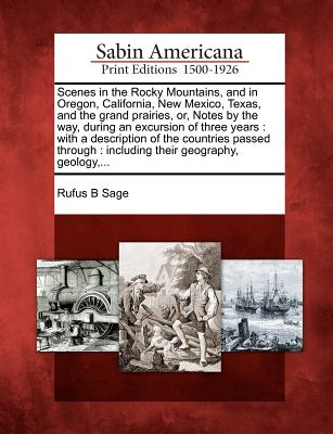 Scenes in the Rocky Mountains, and in Oregon, California, New Mexico, Texas, and the Grand Prairies, Or, Notes by the Way, During an Excursion of Three Years: With a Description of the Countries Passed Through: Including Their Geography, Geology, ... - Sage, Rufus B