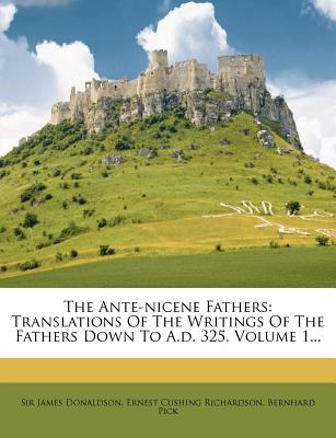 The Ante-Nicene Fathers: Translations of the Writings of the Fathers Down to A.D. 325, Volume 1... - Donaldson, James, Sir, and Pick, Bernhard