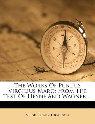 The Works of Publius Virgilius Maro: From the Text of Heyne and Wagner ... - Thompson, Henry