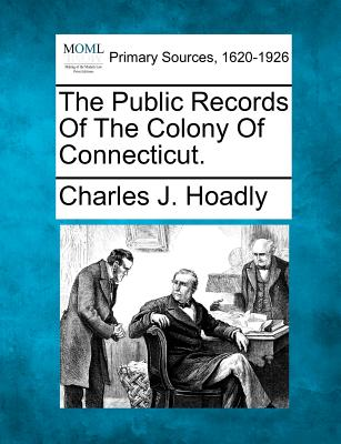 The Public Records of the Colony of Connecticut. - Hoadly, Charles J