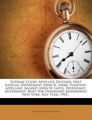 Supreme Court, Appellate Division, First Judicial Department. John H. Parks, Plaintiff-Appellant, Against John W. Gates, Defendant-Respondent: Brief for Defendant-Respondent. New York, May Term, 1903... - Guthrie, William Dameron