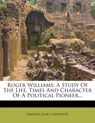 Roger Williams: A Study of the Life, Times and Character of a Political Pioneer - Carpenter, Edmund J