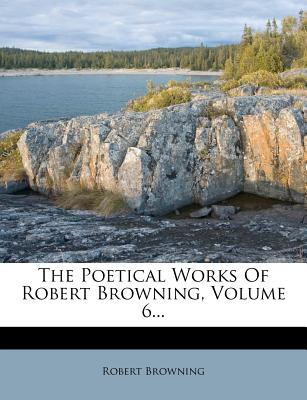 The Poetical Works of Robert Browning, Volume 6... - Browning, Robert