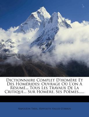 Dictionnaire Complet D'Hom Re Et Des Hom Rides: Ouvrage O L'On A R Sum ... Tous Les Travaux de La Critique... Sur Hom Re, Ses Po Mes...... - Theil, Napol on, and Hallez-D'Arros, Hippolyte