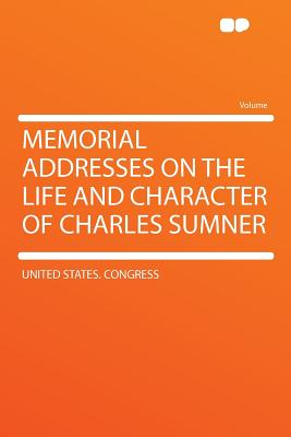 Memorial Addresses on the Life and Character of Charles Sumner - Congress, United States, Professor