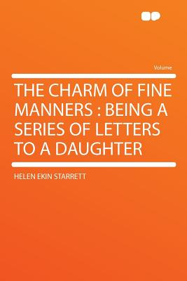 The Charm of Fine Manners: Being a Series of Letters to a Daughter - Starrett, Helen Ekin