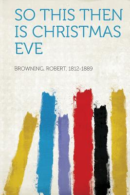So This Then Is Christmas Eve - Browning, Robert (Creator)