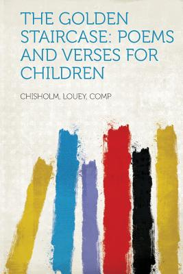 The Golden Staircase: Poems and Verses for Children - Comp, Chisholm Louey