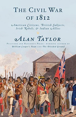 The Civil War of 1812: American Citizens, British Subjects, Irish Rebels, & Indian Allies - Taylor, Alan