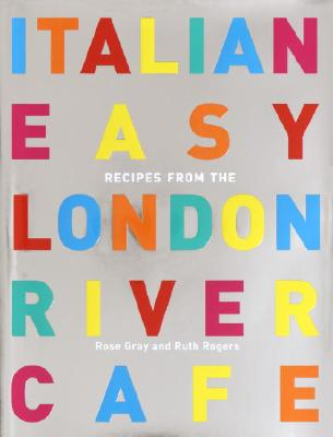 Italian Easy: Recipes from the London River Cafe - Gray, Rose, and Rogers, Ruth