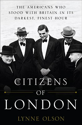 Citizens of London: The Americans Who Stood with Britain in Its Darkest, Finest Hour - Olson, Lynne