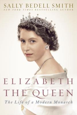 Elizabeth the Queen: The Life of a Modern Monarch - Smith, Sally Bedell