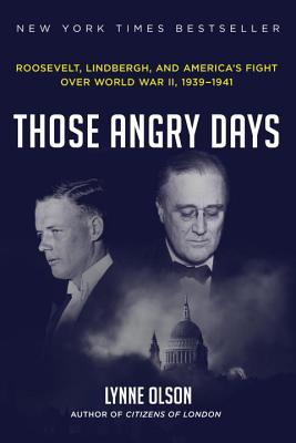 Those Angry Days: Roosevelt, Lindbergh, and America's Fight Over World War II, 1939-1941 - Olson, Lynne