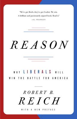 Reason: Why Liberals Will Win the Battle for America - Reich, Robert B