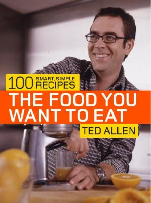 The Food You Want to Eat: 100 Smart, Simple Recipes - Allen, Ted, and Bettencourt, Bill (Photographer), and Lyness, Stephanie