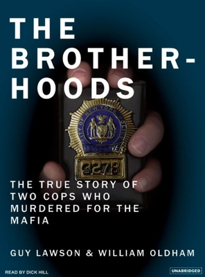 The Brotherhoods: The True Story of Two Cops Who Murdered for the Mafia - Lawson, Guy, and Oldham, William, and Hill, Dick (Read by)