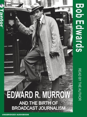 Edward R. Murrow and the Birth of Broadcast Journalism - Edwards, Bob (Read by), and Edwards, Bob (Narrator)