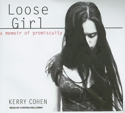 Loose Girl: A Memoir of Promiscuity - Cohen, Kerry, and Holloway, Cynthia (Read by)