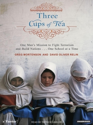 Three Cups of Tea: One Man's Mission to Fight Terrorism and Build Nations One School at a Time - Mortenson, Greg, and Relin, David Oliver, and Lawlor, Patrick Girard (Read by)