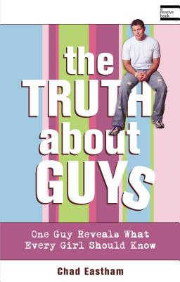The Truth about Guys: One Guy Reveals What Every Girl Should Know - Eastham, Chad