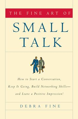 The Fine Art of Small Talk: How to Start a Conversation, Keep It Going, Build Networking Skills--And Leave a Positive Impression! - Fine, Debra