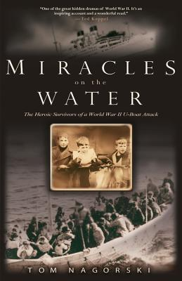 Miracles on the Water: The Heroic Survivors of a World War II U-Boat Attack - Nagorski, Tom