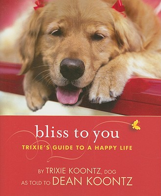 Bliss to You: Trixie's Guide to a Happy Life - Koontz, Trixie, and Koontz, Dean R