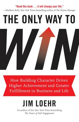The Only Way to Win: How Building Character Helps You Achieve More and Find Greater Fulfillment in Business and Life - Loehr, Jim