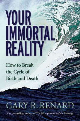 Your Immortal Reality: How to Break the Cycle of Birth and Death - Renard, Gary R