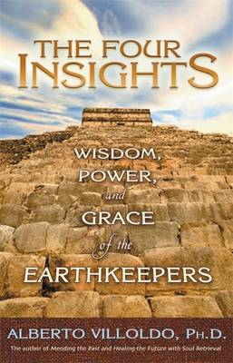 The Four Insights: Wisdom, Power, and Grace of the Earthkeepers - Villoldo, Alberto, Ph.D.