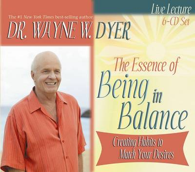 The Essence of Being in Balance: Creating Habits to Match Your Desires - Dyer, Wayne W, Dr.