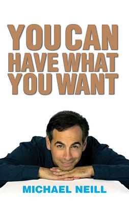 You Can Have What You Want: Proven Strategies for Inner and Outer Success - Neill, Michael