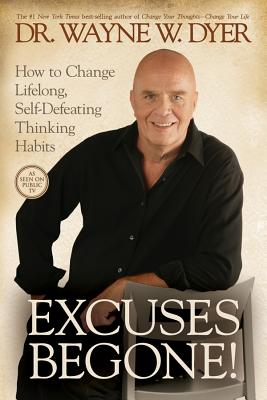 Excuses Begone!: How to Change Lifelong, Self-defeating Thinking Habits - Dyer, Wayne W, Dr.