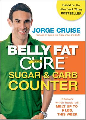 The Belly Fat Cure Sugar & Carb Counter: Discover Which Foods Will Melt Up to 9 Lbs. This Week - Cruise, Jorge
