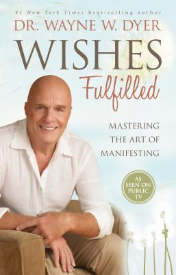 Wishes Fulfilled: Mastering the Art of Manifesting - Dyer, Wayne W, Dr.
