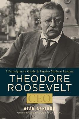 Theodore Roosevelt, CEO: 7 Principles to Guide and Inspire Modern Leaders - Axelrod, Alan, PH.D.