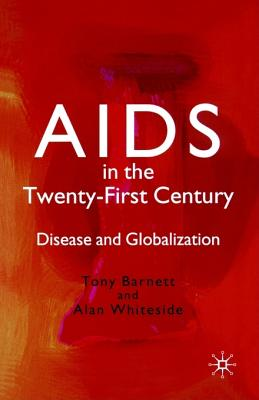 AIDS in the Twenty-First Century: Disease and Globalization - Barnett, Tony, and Whiteside, Alan